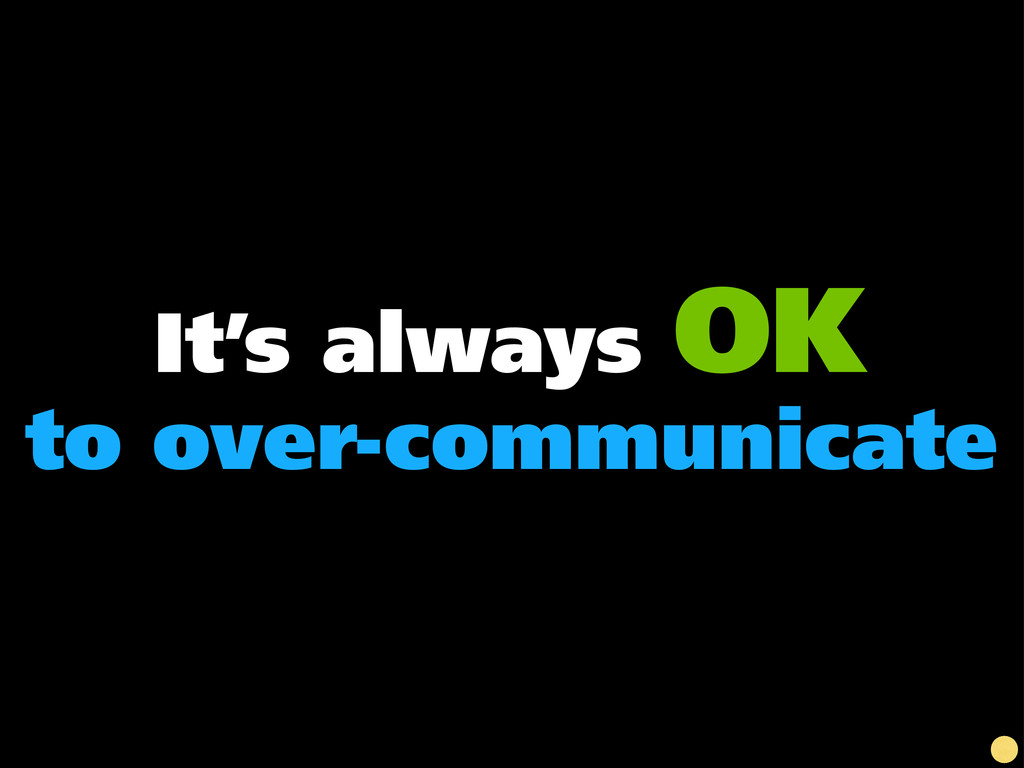 It's always OK to over-communicate