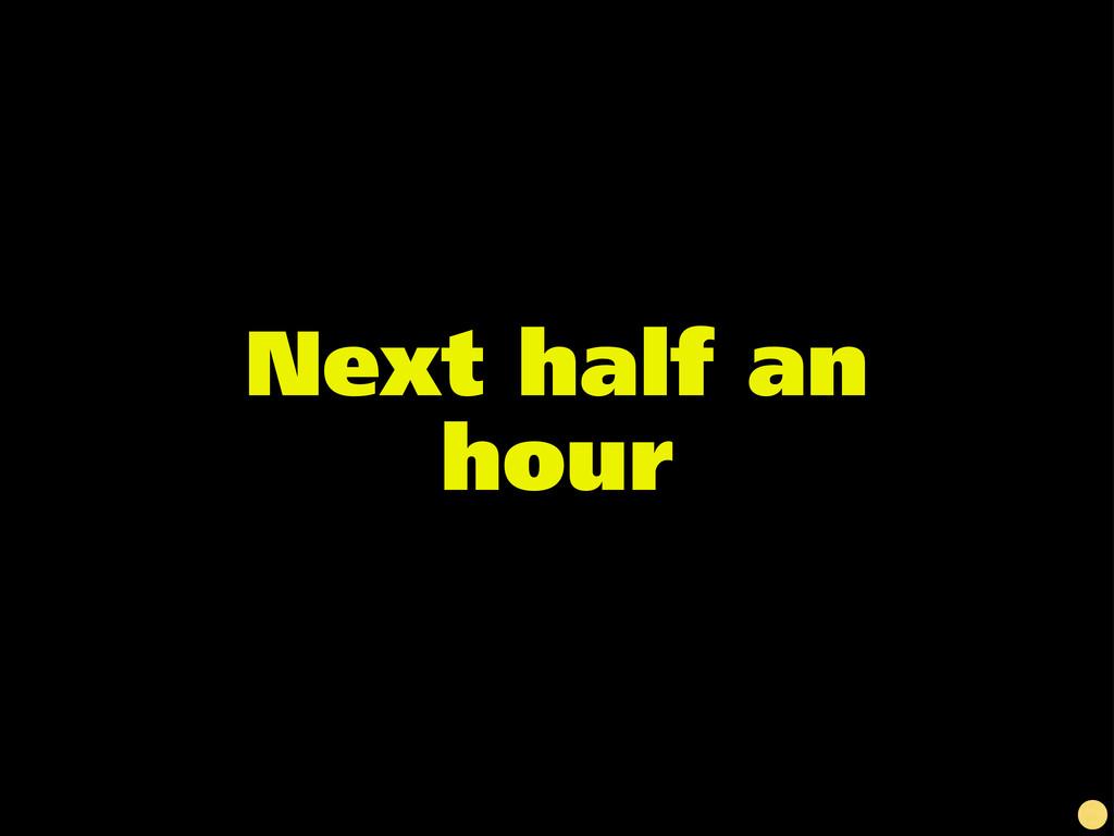 Next half an hour