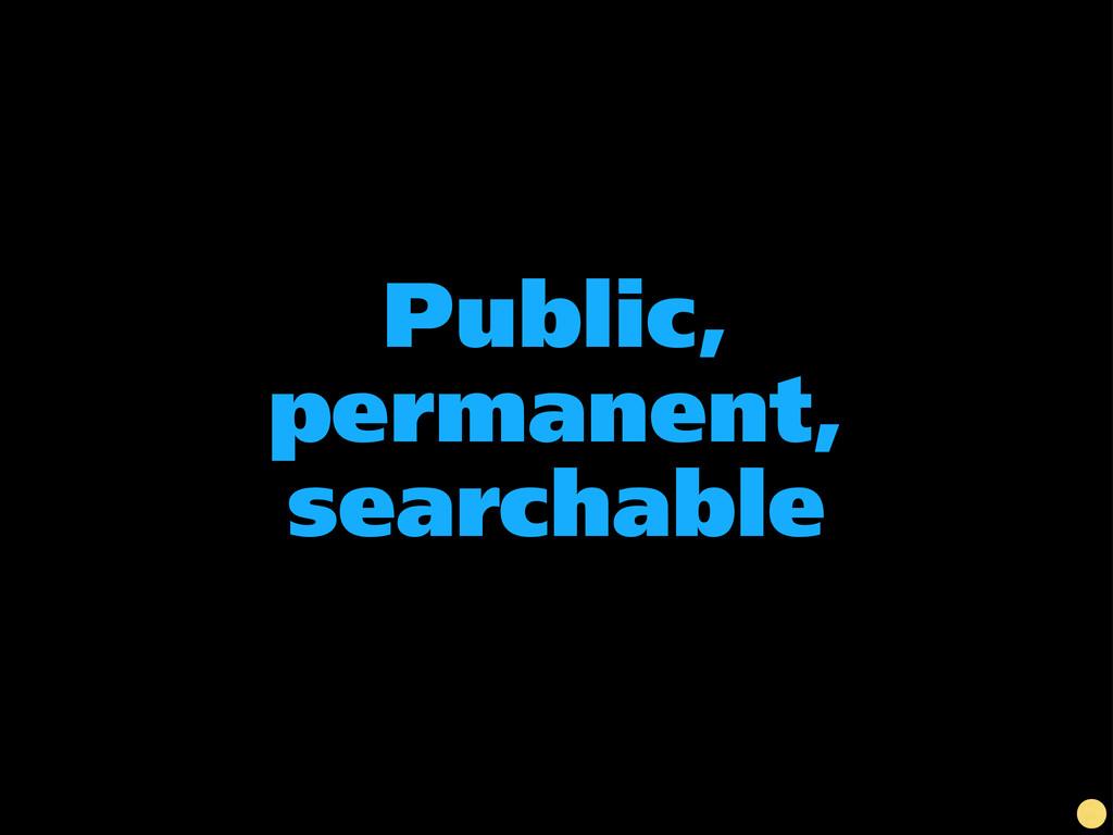 Public, permanent, searchable