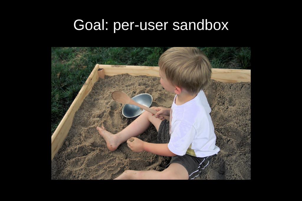 Goal: per-user sandbox