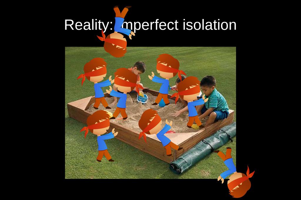 Reality: imperfect isolation