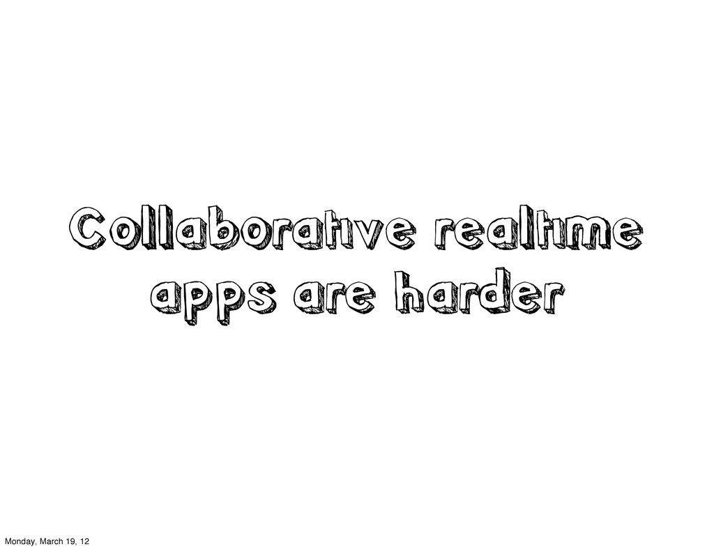 Collaborative realtime apps are harder Monday, ...