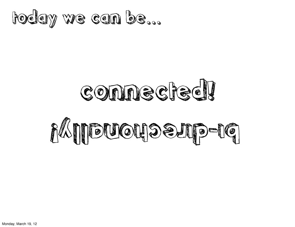 connected! today we can be... bi-directionally!...