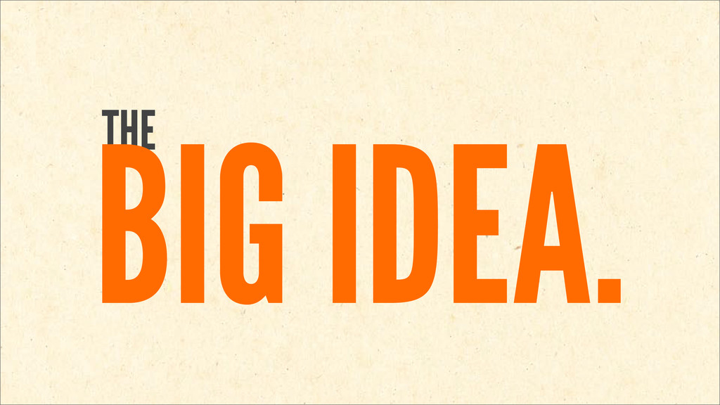 THE BIG IDEA.