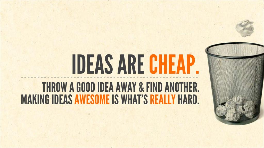 IDEAS ARE CHEAP. THROW A GOOD IDEA AWAY & FIND ...
