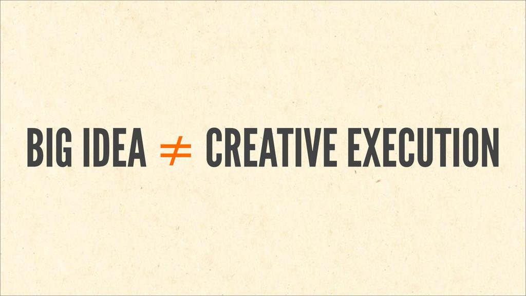 BIG IDEA ≠ CREATIVE EXECUTION