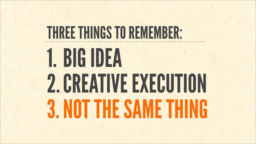 THREE THINGS TO REMEMBER: 1. BIG IDEA 2.CREATIV...
