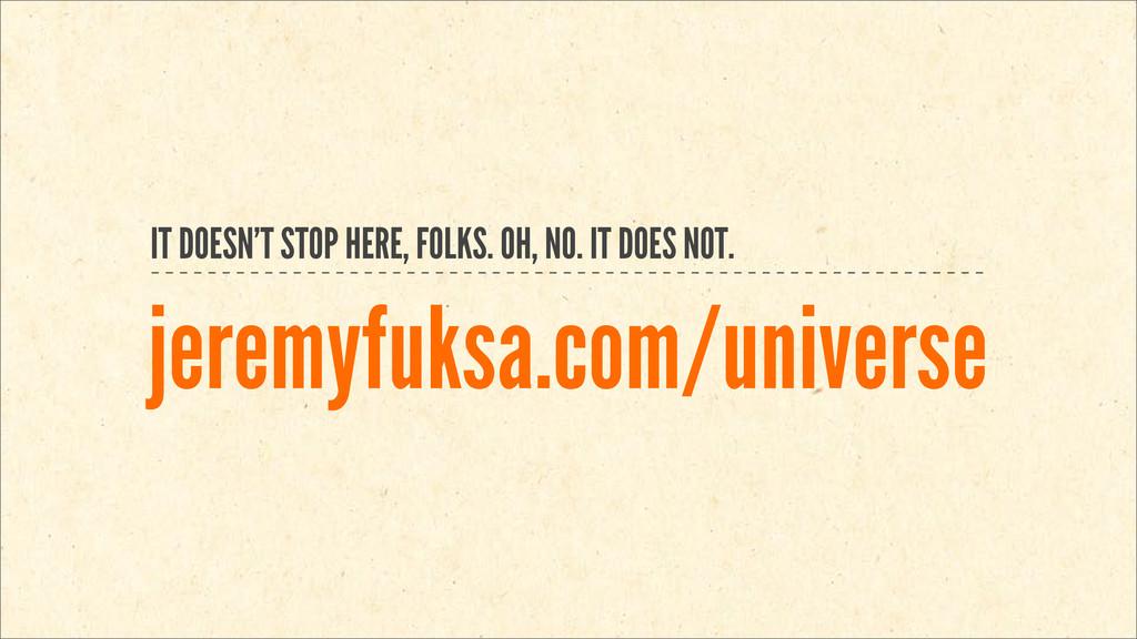 jeremyfuksa.com/universe IT DOESN'T STOP HERE, ...