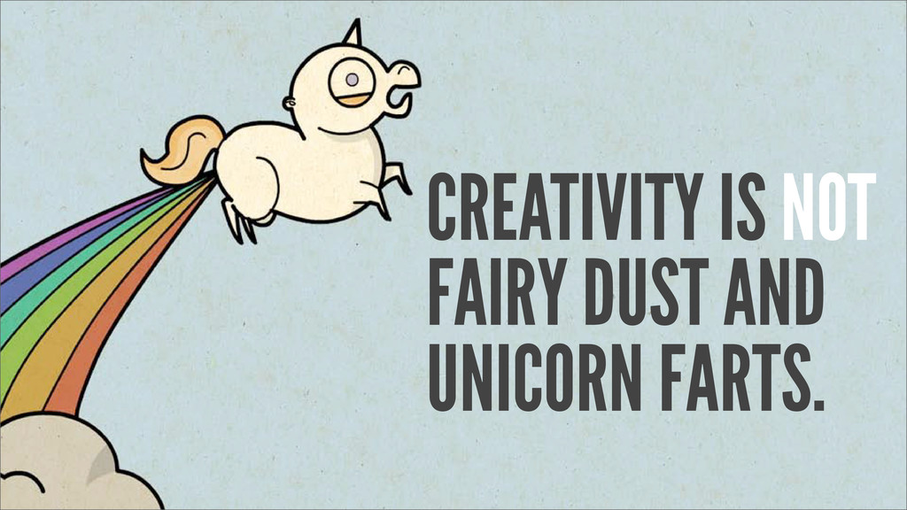 CREATIVITY IS NOT FAIRY DUST AND UNICORN FARTS.