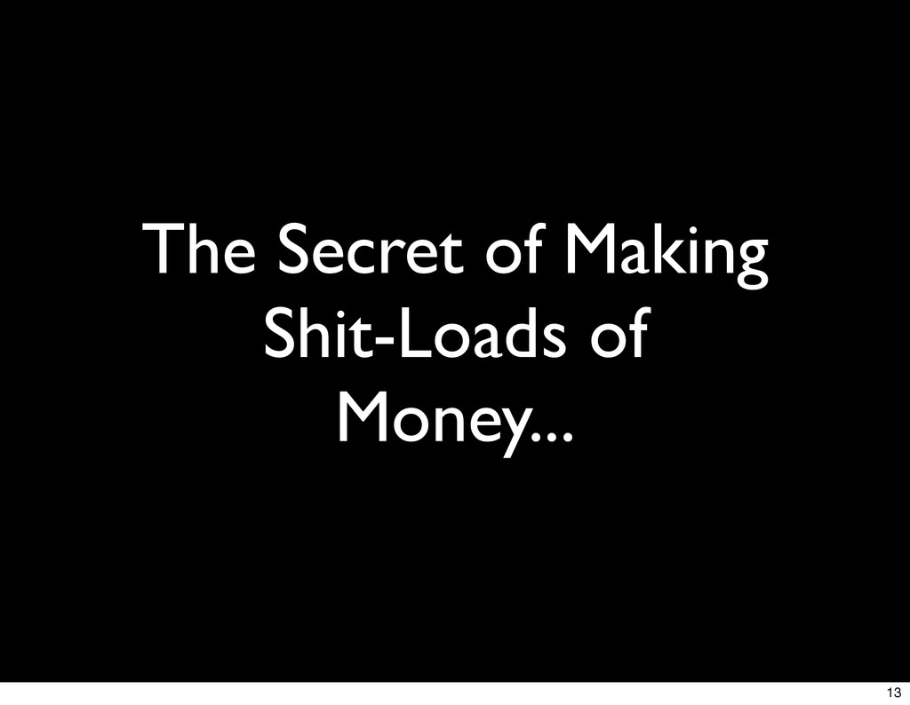 The Secret of Making Shit-Loads of Money... 13