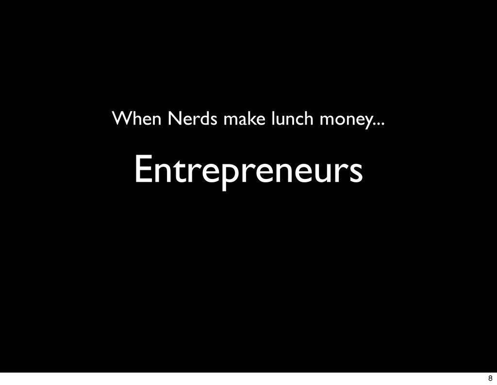 Entrepreneurs When Nerds make lunch money... 8