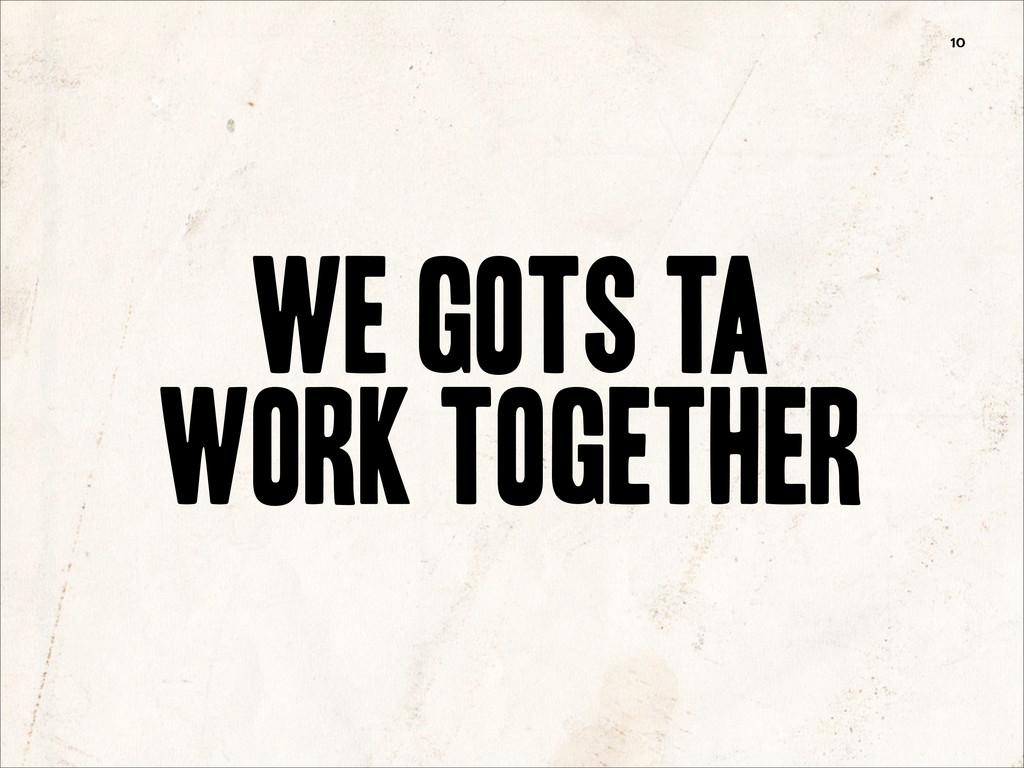 We Gots Ta Work Together 10