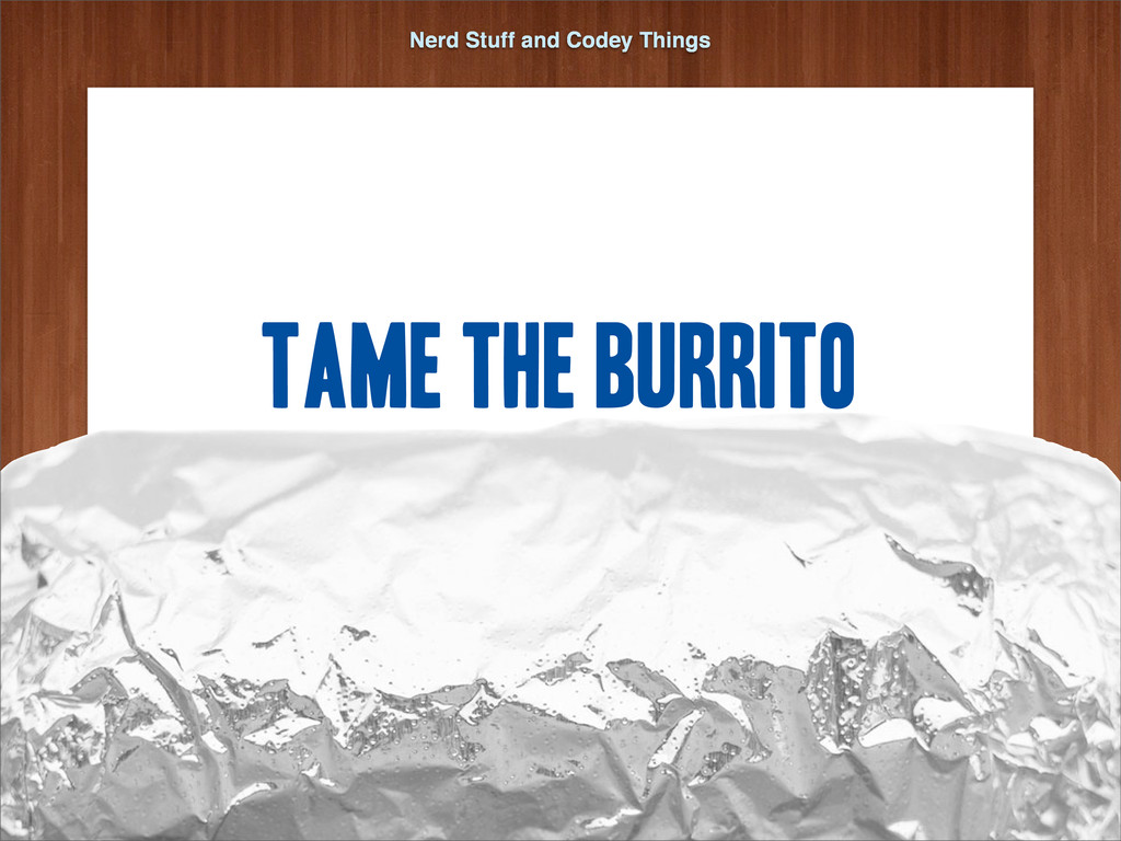 Nerd Stuff and Codey Things Tame the Burrito Ma...