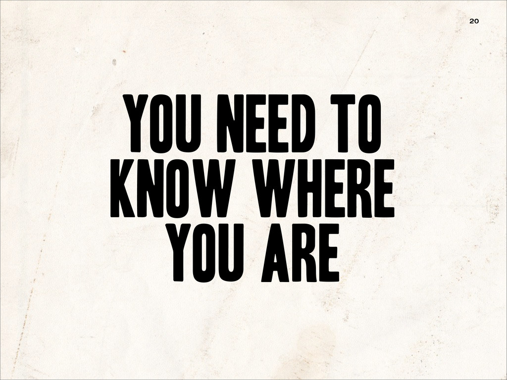 you need to know where You ARe 20