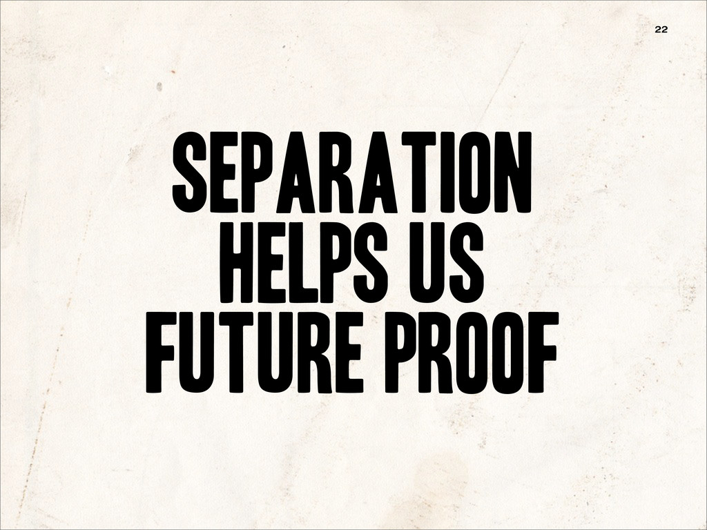Separation Helps Us future proof 22
