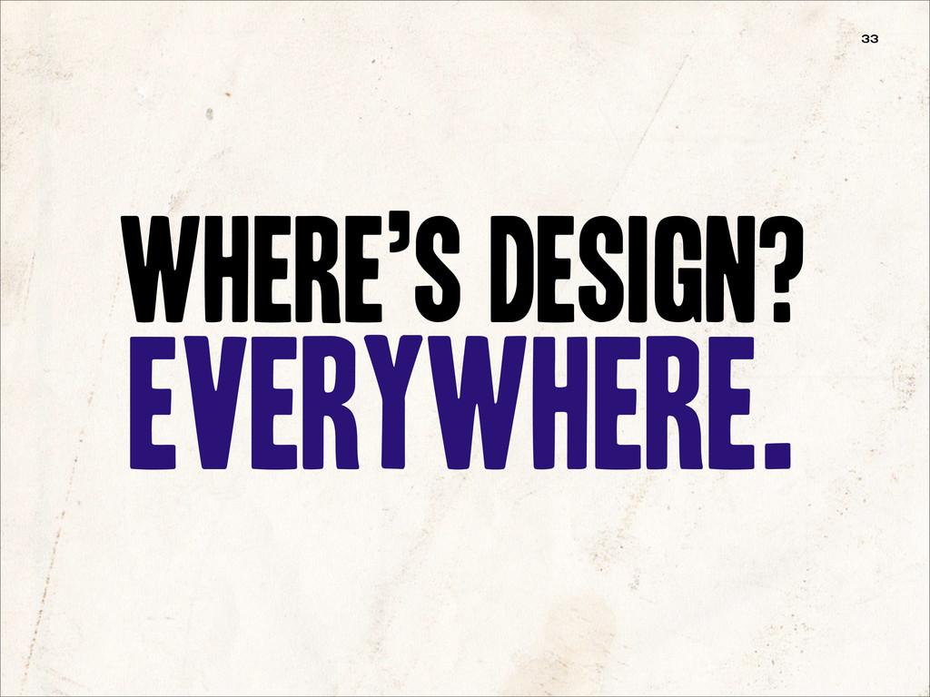 Where's Design? Everywhere. 33