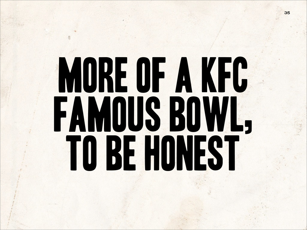 More of a KFC Famous Bowl, to be honest 35