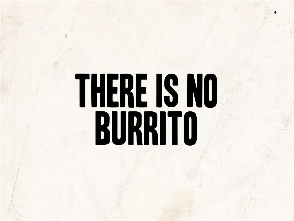 4 THERE IS NO BURRITO