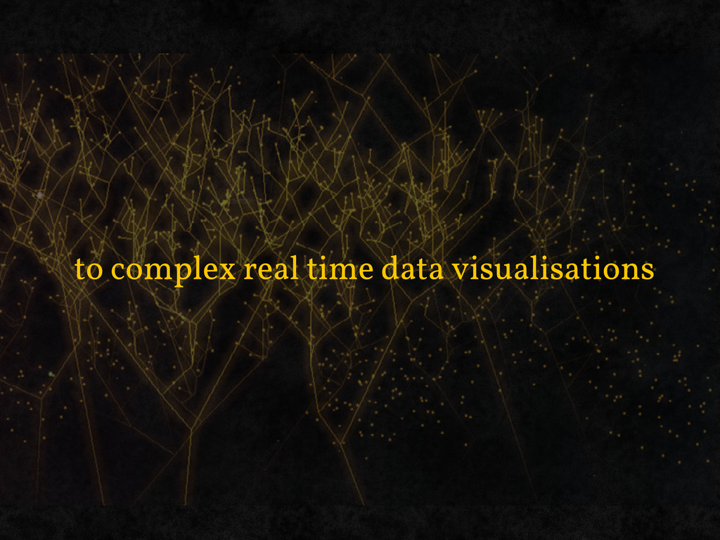 to complex real time data visualisations