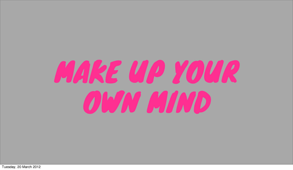 MAKE UP YOUR OWN MIND Tuesday, 20 March 2012