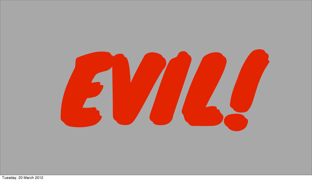 EVIL! EVIL! Tuesday, 20 March 2012