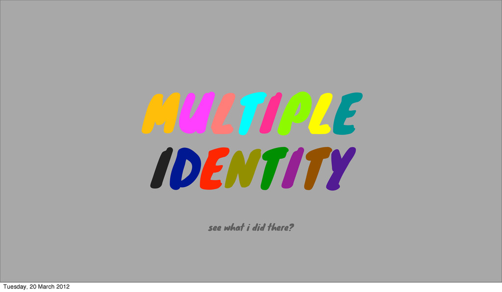 MULTIPLE IDENTITY see what i did there? Tuesday...