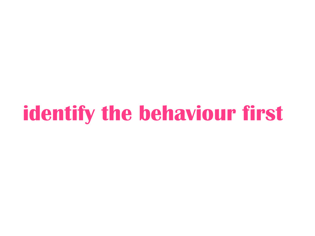 identify the behaviour first