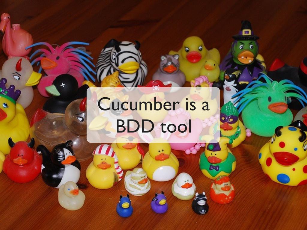 Cucumber is a BDD tool