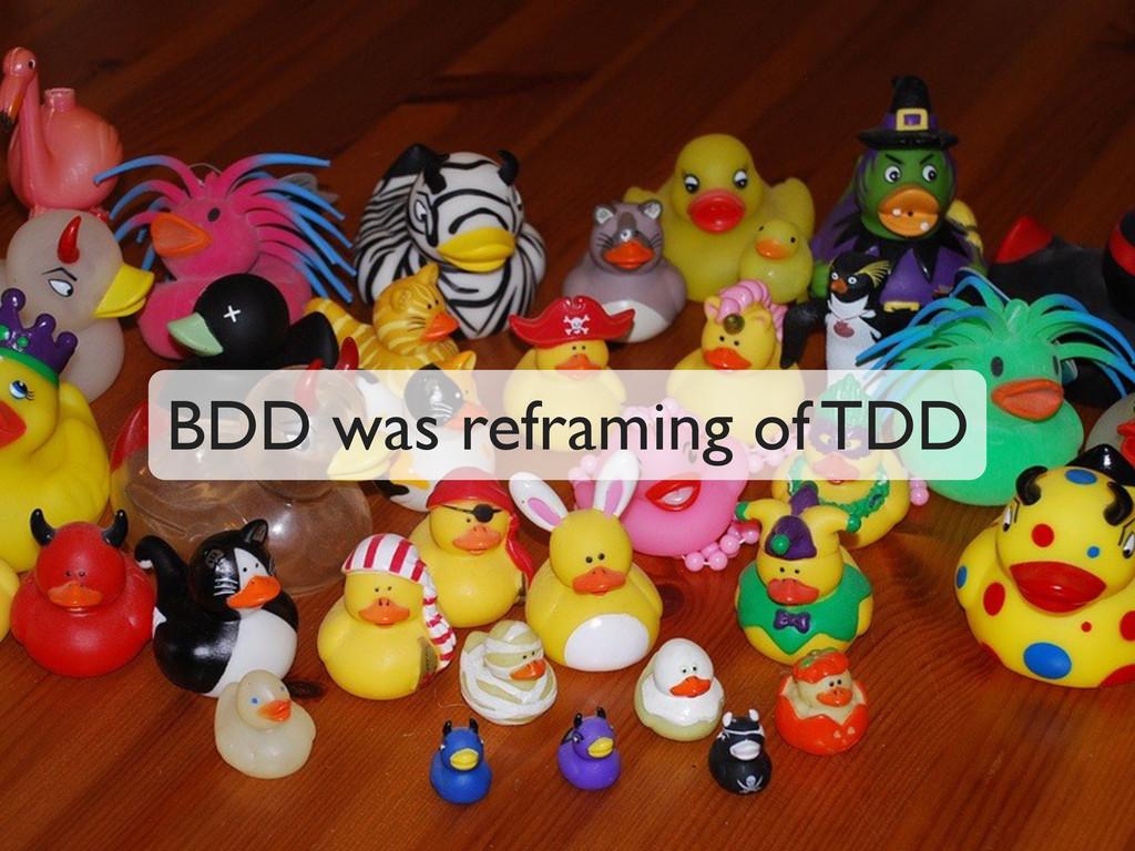 BDD was reframing of TDD