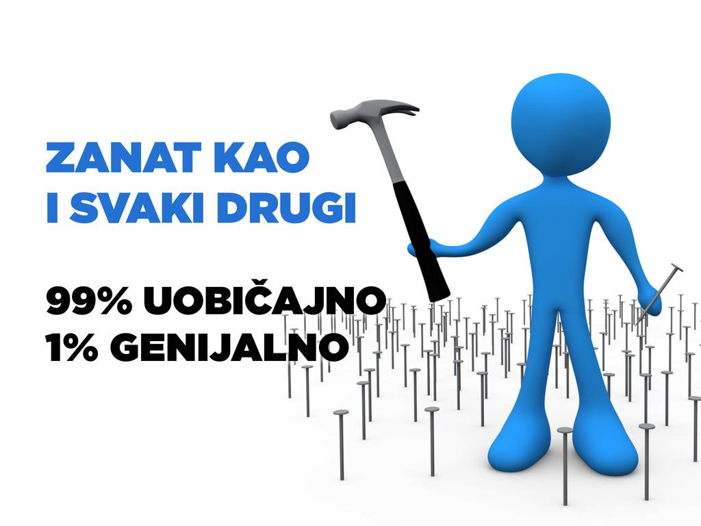 ZANAT KAO I SVAKI DRUGI 99% UOBIČAJNO 1% GENIJA...