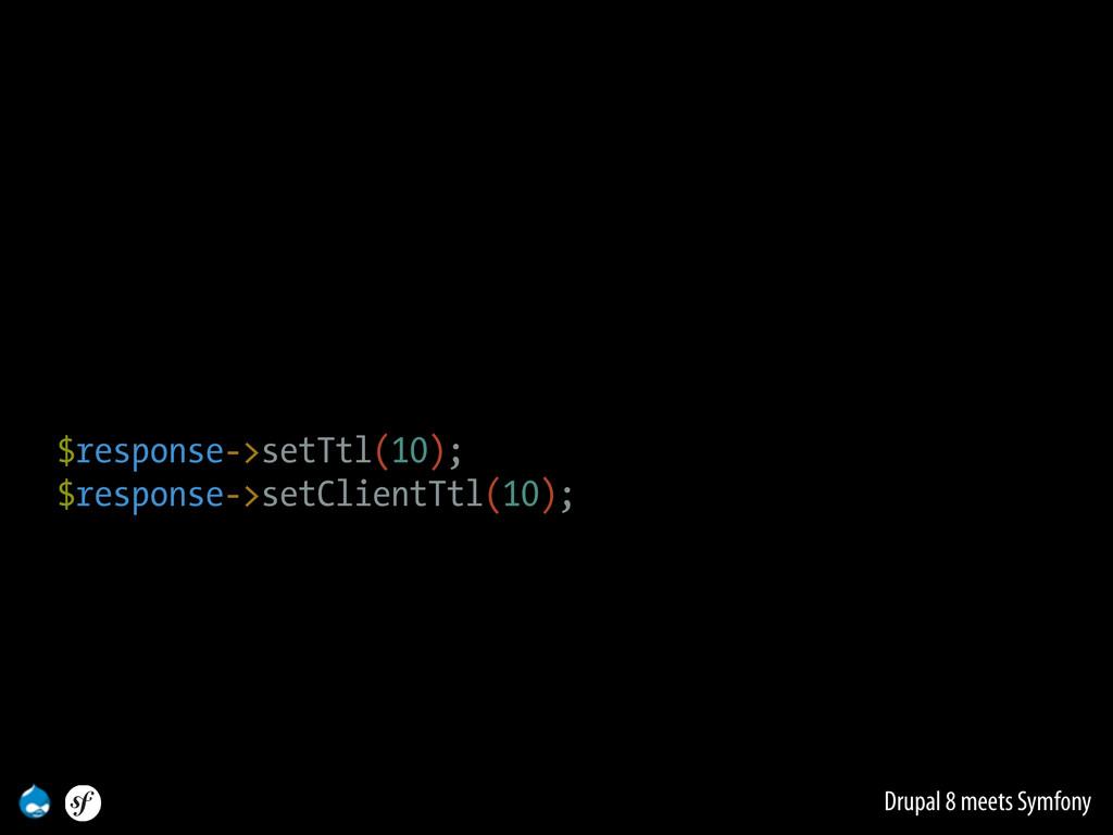 Drupal 8 meets Symfony $response->setTtl(10); $...