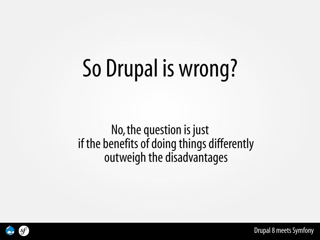 Drupal 8 meets Symfony So Drupal is wrong? No, ...
