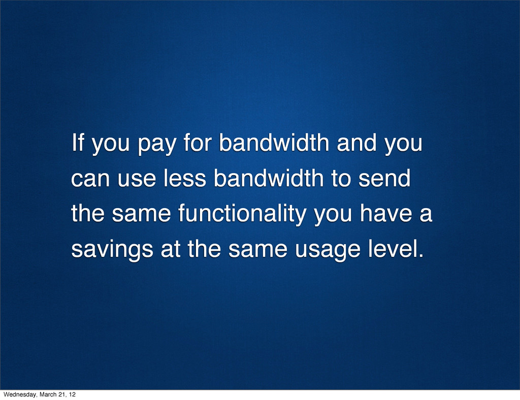 If you pay for bandwidth and you can use less b...