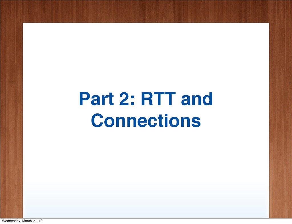 Part 2: RTT and Connections Wednesday, March 21...