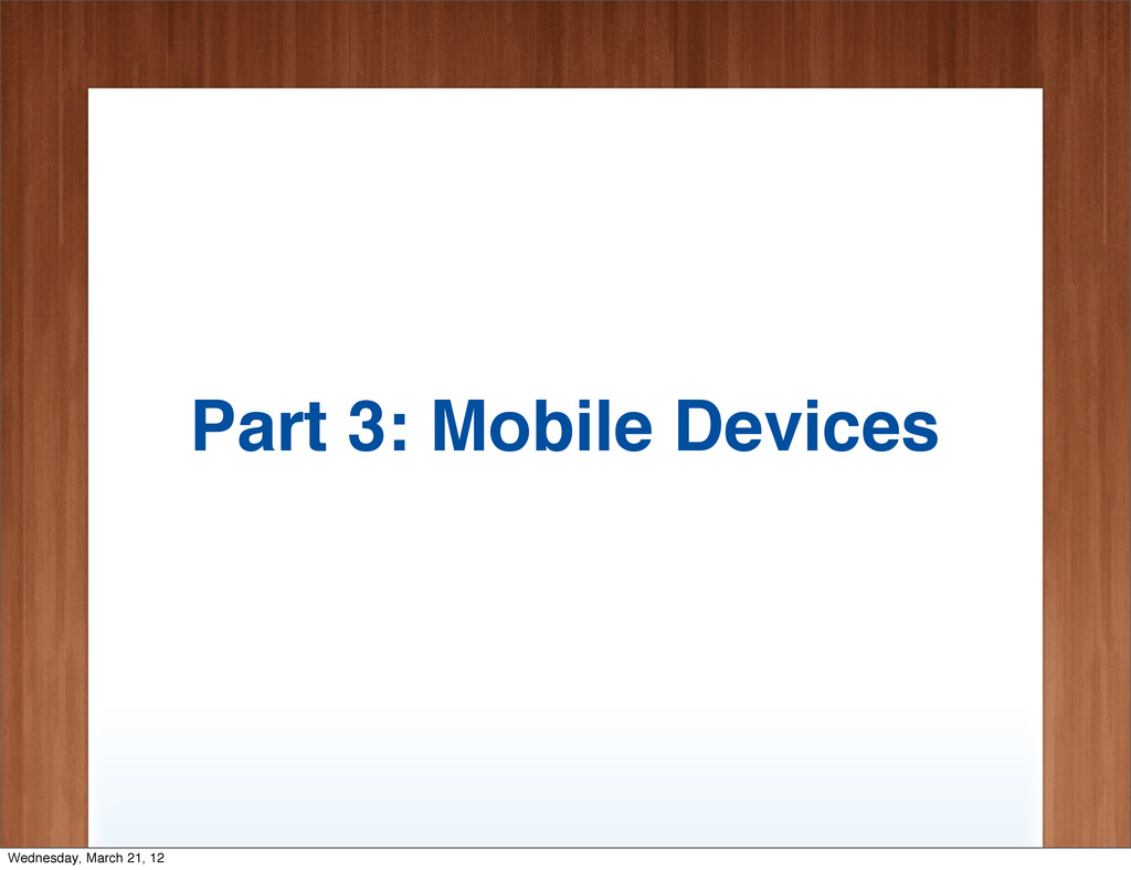 Part 3: Mobile Devices Wednesday, March 21, 12