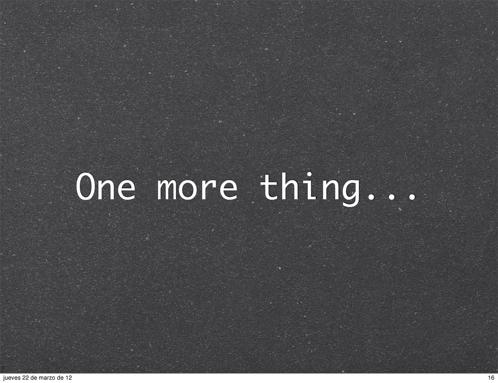 One more thing... 16 jueves 22 de marzo de 12