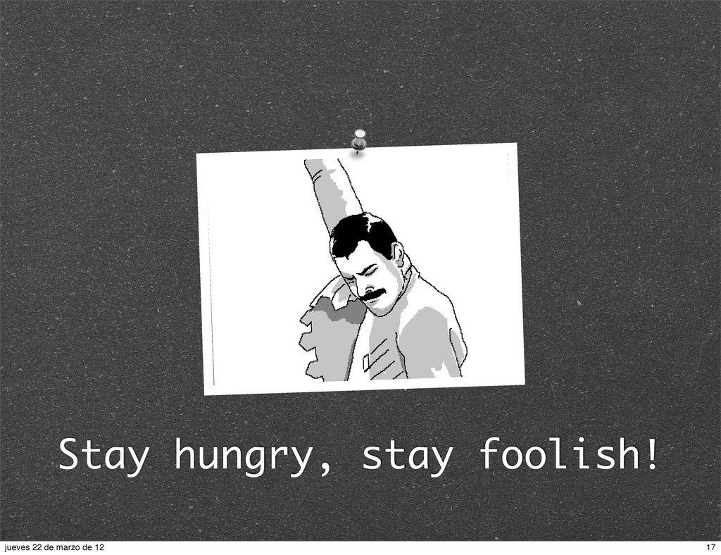 Stay hungry, stay foolish! 17 jueves 22 de marz...