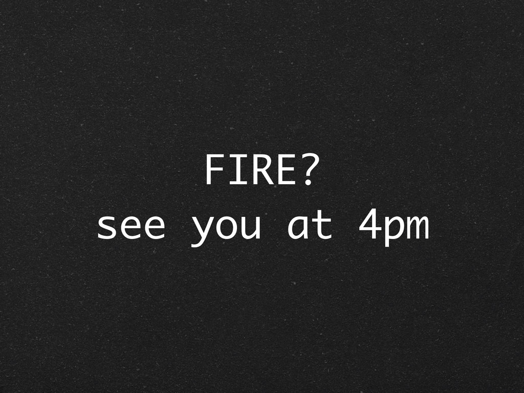 FIRE? see you at 4pm