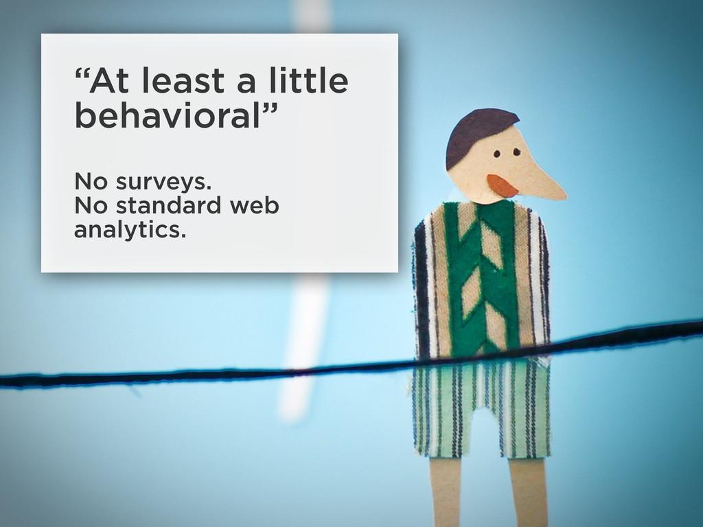 """""""At least a little behavioral"""" No surveys. No s..."""