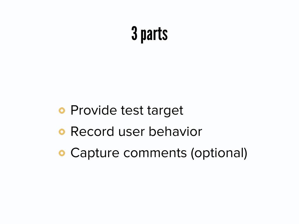 3 parts Provide test target Record user behavio...