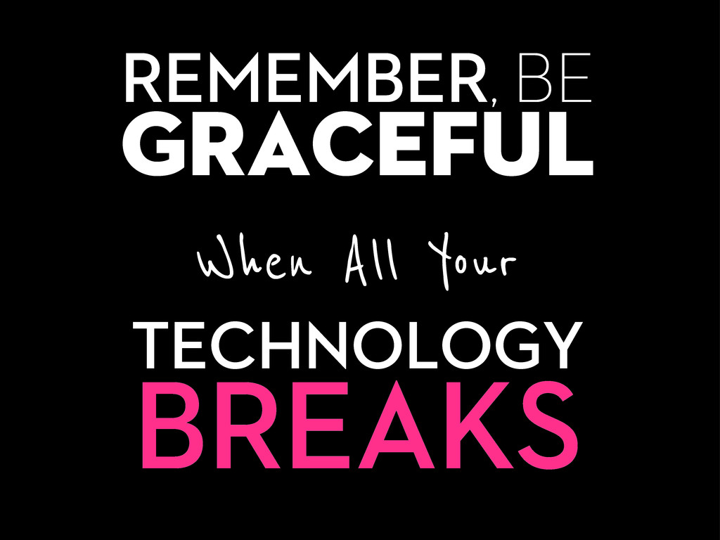 REMEMBER, BE graceful When All Your TECHNOLOGY ...