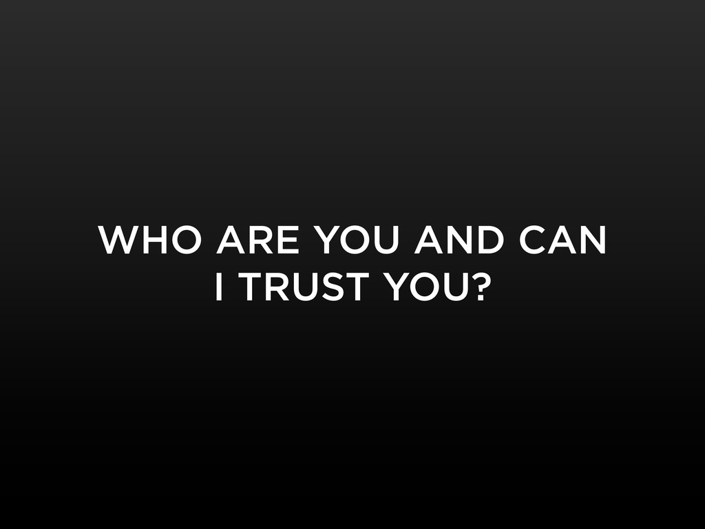 WHO ARE YOU AND CAN I TRUST YOU?