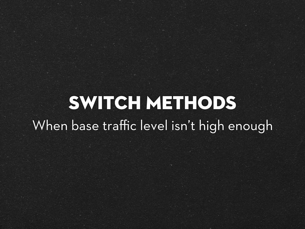 Switch methods When base traffic level isn't high...