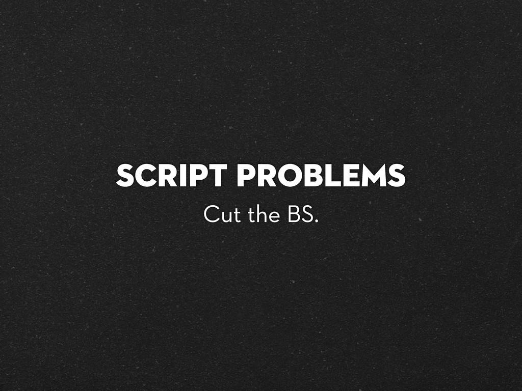 Script Problems Cut the BS.