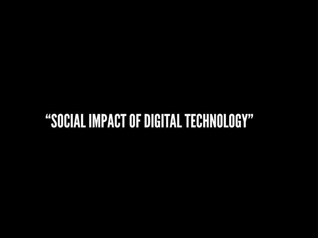 """SOCIAL IMPACT OF DIGITAL TECHNOLOGY"""