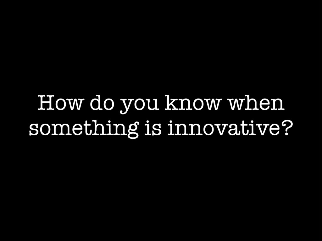 How do you know when something is innovative?