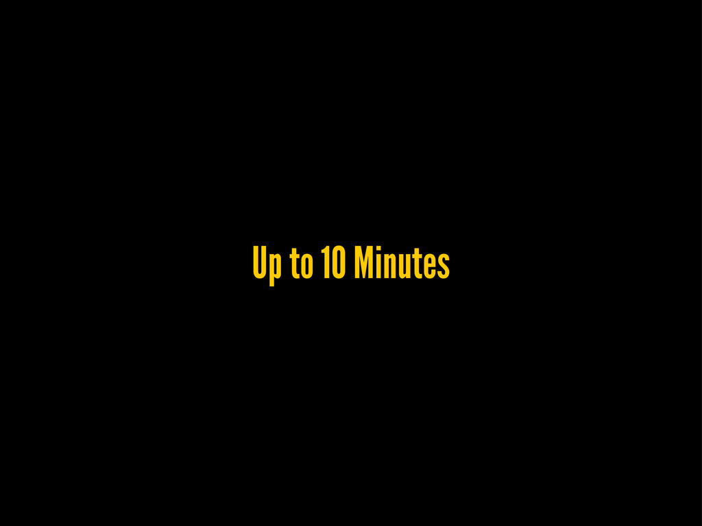 Up to 10 Minutes