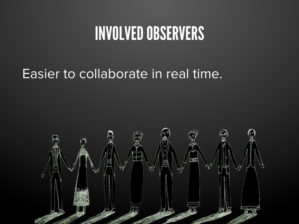 INVOLVED OBSERVERS Easier to collaborate in rea...
