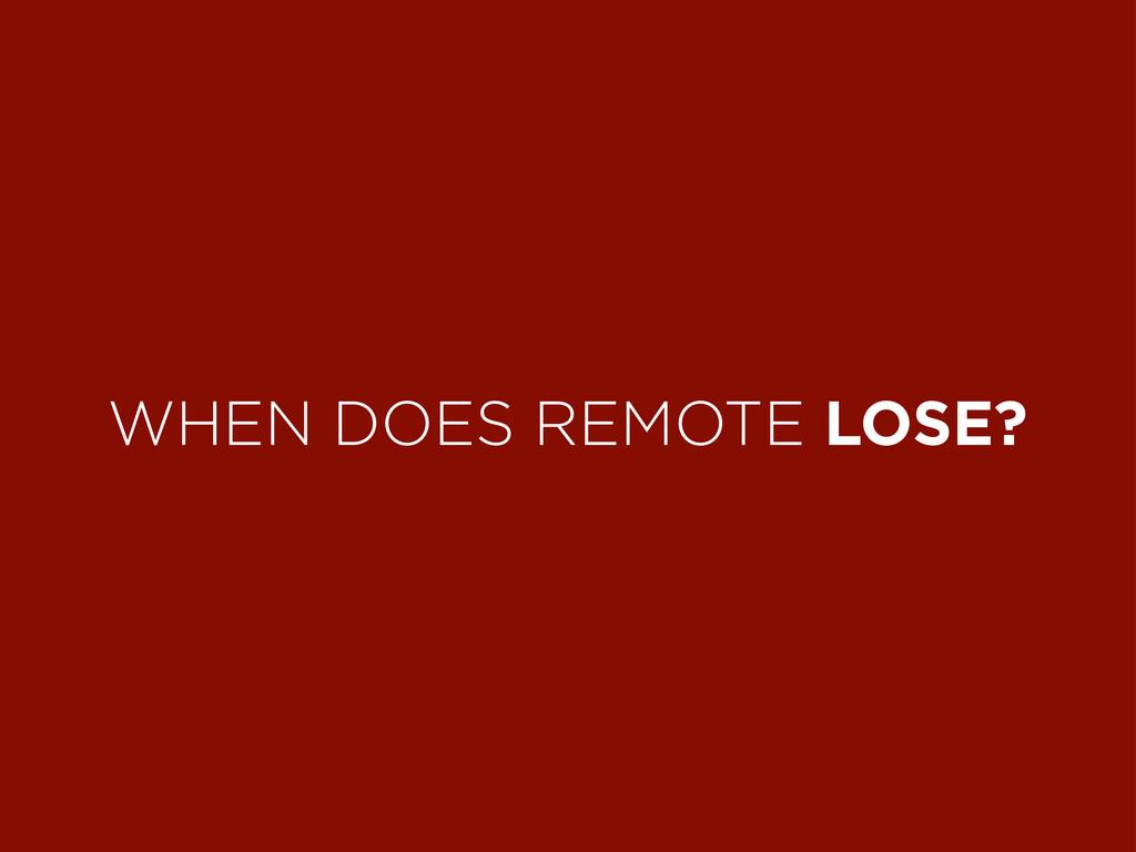 WHEN DOES REMOTE LOSE?