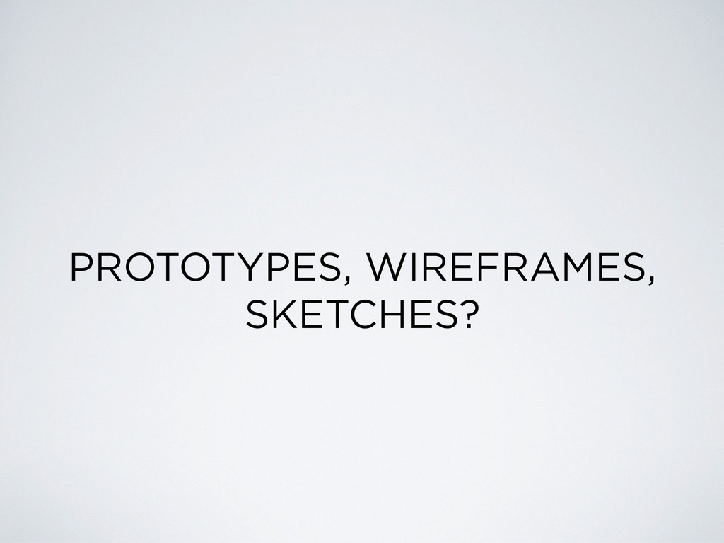 PROTOTYPES, WIREFRAMES, SKETCHES?